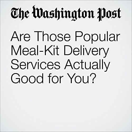 Are Those Popular Meal-Kit Delivery Services Actually Good for You? cover art