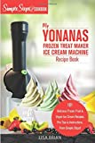 My Yonanas Frozen Treat Maker Soft Serve Ice Cream Machine Recipe Book, a Simple Steps Brand Cookbook (Ed 2) (Sorbet Maker, Vegan Gifts (Book 1))