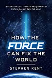 How the Force Can Fix the World: Lessons on Life, Liberty, and Happiness from a Galaxy Far, Far Away