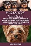YORKSHIRE TERRIERS : YORKSHIRE TERRIER TRAINING BOOK; FEEDING, DOG OBEDIENCE GROOMING, CARING, HAVE FUN WITH AND MORE