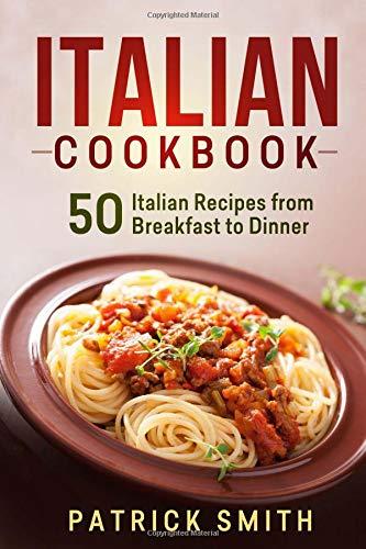 Italian Cookbook: 50 Italian Recipes from Breakfast to Dinner (italian recipes, italian cookbook, italian cooking, italian food, italian cuisine, italian pasta recipes)