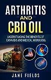Arthritis And CBD Oil: Understanding The Benefits Of Cannabis And Medical Marijuana: The All Natural, Organic Treatment option to Fight Rheumatoid Arthritis Pain & Discomfort