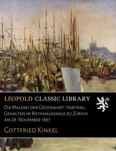Die Malerei der Gegenwart: Vortrag, Gehalten im Rathhaussaale zu Zürich am 28. November 1867