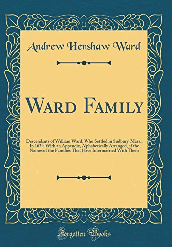 Ward Family: Descendants of William Ward, Who Settled in Sudbury, Mass., In 1639; With an Appendix, Alphabetically Arranged, of the Names of the ... Have Intermarried With Them (Classic Reprint)