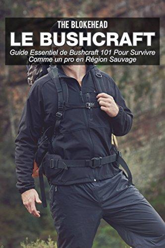 Le bushcraft : Guide essentiel de Bushcraft 101 pour survivre comme un pro en région sauvage (French Edition)