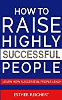 How to Raise Highly Successful People: Learn How Successful People Lead! How to Increase your Influence and Raise a Boy, Break Free of the Overparenting Trap and Prepare Kids for Success