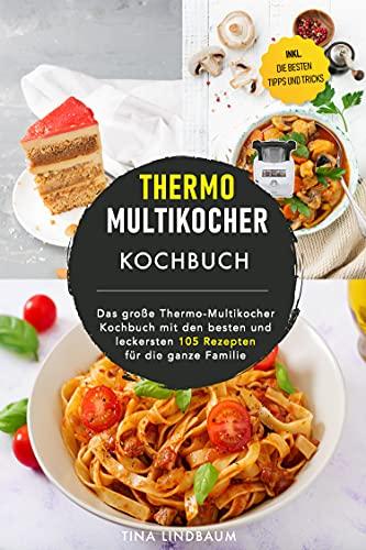Thermo Multikocher Kochbuch: Das große Thermo-Multikocher Kochbuch mit den besten und leckersten 105 Rezepten für die ganze Familie. Inklusive die besten Tipps und Tricks