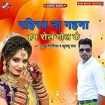 Pahirab na gahana ham rol gol ke (Bhojpuri)