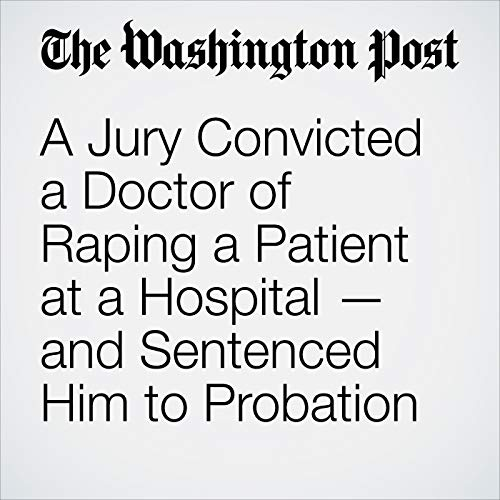 A Jury Convicted a Doctor of Raping a Patient at a Hospital — and Sentenced Him to Probation audiobook cover art