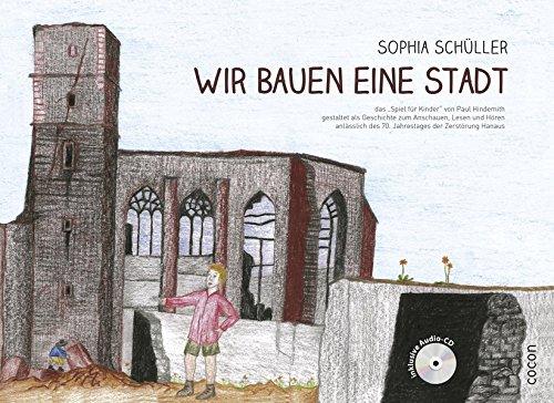 """Wir bauen eine Stadt: das """"Spiel für Kinder"""" von Paul Hindemith gestaltet als Geschichte zum Anschauen, Lesen und Hören anlässlich des 70. Jahrestages der Zerstörung Hanaus"""