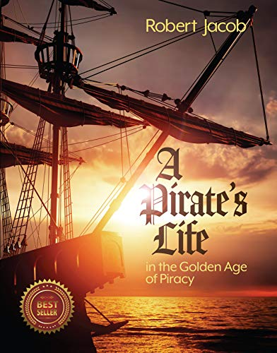 A Pirate's Life in the Golden Age of Piracy by Robert Jacob