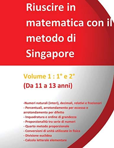 Riuscire in matematica con il metodo di Singapore - Volume 1 : 1° e 2° -  (Da 11 a 13 anni): « Dal semplice al complesso»