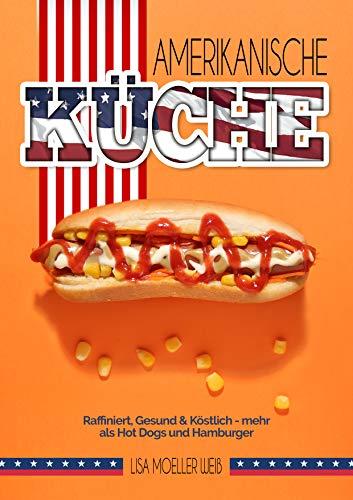 Amerikanische Küche: Raffiniert, gesund & köstlich - mehr als Hot Dogs und Hamburger