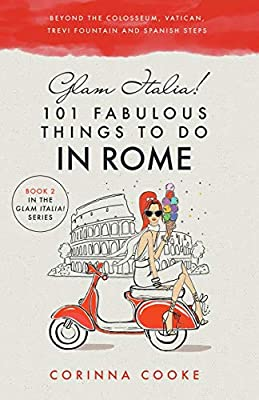 Glam Italia! 101 Fabulous Things to Do in Rome: Beyond the Colosseum, the Vatican, the Trevi Fountain, and the Spanish Steps by Glam World Publishing LLC