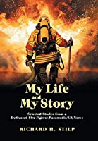 My Life and My Stories: Selected Stories from a Dedicated Fire Fighter/Paramedic/er Nurse