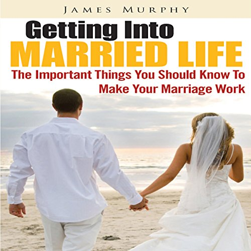 Getting into Married Life     The Important Things You Should Know to Make Your Marriage Work              By:                                                                                                                                 James Murphy                               Narrated by:                                                                                                                                 Jonathan Kierman                      Length: 32 mins     Not rated yet     Overall 0.0