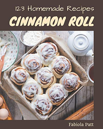 123 Homemade Cinnamon Roll Recipes: A Timeless Cinnamon Roll Cookbook