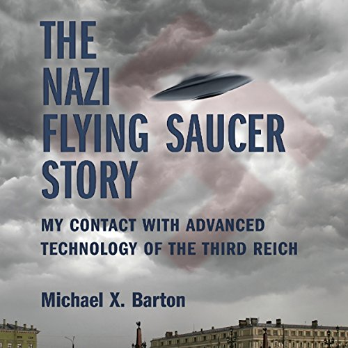 The Nazi Flying Saucer Story     My Contact With Advanced Technology of the Third Reich              By:                                                                                                                                 Michael X. Barton                               Narrated by:                                                                                                                                 Nicholas Barker                      Length: 3 hrs and 24 mins     5 ratings     Overall 4.4