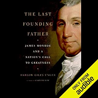 The Last Founding Father     James Monroe and a Nation's Call to Greatness              By:                                                                                                                                 Harlow Giles Unger                               Narrated by:                                                                                                                                 Michael McConnohie                      Length: 12 hrs and 23 mins     663 ratings     Overall 4.1