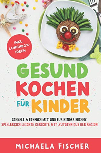 Gesund kochen für Kinder – Schnell & einfach mit und für Kinder kochen: Spielerisch leichte Gerichte mit Zutaten aus der Region.