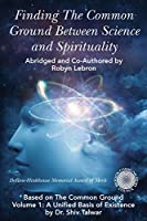 Finding the Common Ground Between Science & Spirituality: Based on The Common Ground Vol. 1: A Unified Basis of Existence