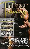 Universo Training: ¡Musculacion Y Fuerza! Mas musculo, mas rapido «Incluye Programas de entrenamiento, Ejercicios que no deben faltar, Recetas y Batidos naturales»