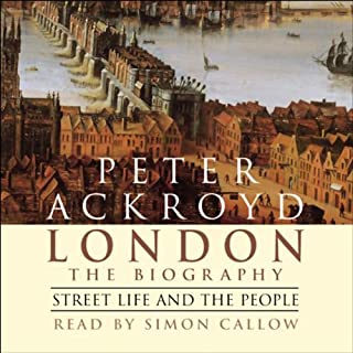 London     The Biography, Street Life and the People              By:                                                                                                                                 Peter Ackroyd                               Narrated by:                                                                                                                                 Simon Callow                      Length: 2 hrs and 59 mins     62 ratings     Overall 4.3