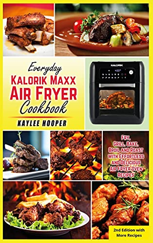 Everyday Kalorik Maxx Air Fryer Cookbook: Fry, Grill, Bake, Broil and Roast with Effortless and Delicious Air Fryer Oven Recipes