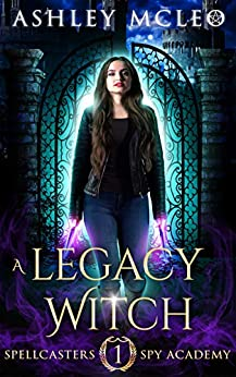 A Legacy Witch: A Supernatural Spy Academy Series (Spellcasters Spy Academy Book 1) by [Ashley McLeo, Magic of Arcana]