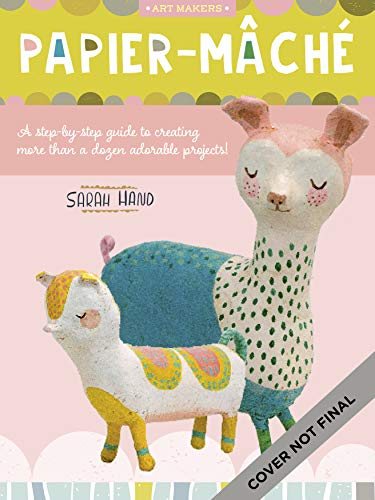 Art Makers: Papier-Mache: A Step-By-Step Guide to Creating More Than a Dozen Adorable Projects!