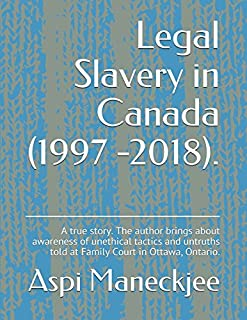 Legal Slavery in Canada (1997 -2018).: A true story.  The author brings about awareness of unethical tactics and untruths ...