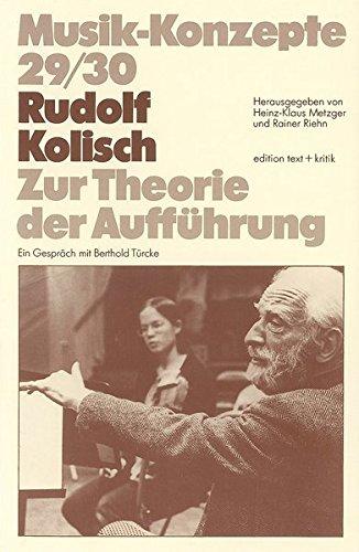 Rudolf Kolisch. Zur Theorie der Aufführung (Musik-Konzepte 29/30)