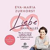 Liebe kann alles: Wie du mit deiner weiblichen Kraft zur Schöpferin deines Lebens wirst - Das Transformationsprogramm - Eva-Maria Zurhorst