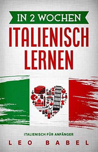 In 2 Wochen Italienisch lernen – Italienisch für Anfänger: Italienisch schnell und einfach für den Alltag und Reisen. Grammatik, die wichtigsten Vokabeln, Aussprache, Übungen & mehr spielerisch lernen