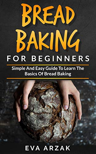 BREAD BAKING FOR BEGINNERS: Simple and Easy Guide to Learn the Basics of Bread Baking by [EVA  ARZAK]