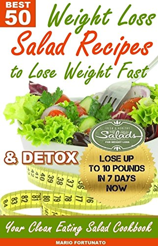 50 BEST Weight Loss Salad Recipes to Lose Weight Fast & Detox: Your Clean Eating Salad Cookbook
