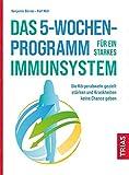 Das 5-Wochen-Programm für ein starkes Immunsystem: Die Körperabwehr gezielt stärken und Krankheiten keine Chance geben