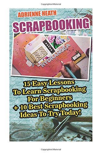 Scrapbooking: 15 Easy Lessons To Learn Scrapbooking For Beginners + 10 Best Scrapbooking Ideas To Try Today!: (Scrapbook Ideas OST Trolls)