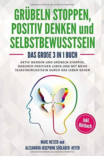 Grübeln stoppen - positiv Denken und Selbstbewusstsein: Das große 3 in 1 Buch! Aktiv werden und Grübeln stoppen. Dadurch positiver Leben und mit mehr Selbstbewusstsein durch das Leben gehen