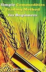 Simple Commodities Trading Method for Beginners: Learn the Easiest & Fastest Method for Consistent High Profits Trading Commodities