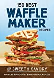 150 Best Waffle Maker Recipes: From Sweet to Savory