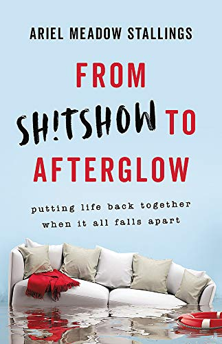 From Sh!tshow to Afterglow: Putting Life Back Together When It All Falls Apart
