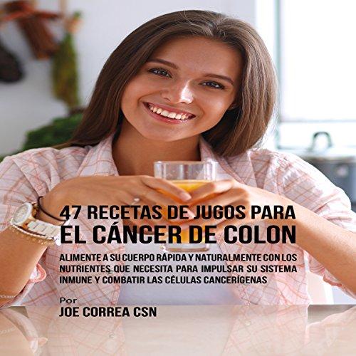 47 Recetas de Jugos para el Cáncer de Colon [47 Juice Recipes for Colon Cancer] audiobook cover art