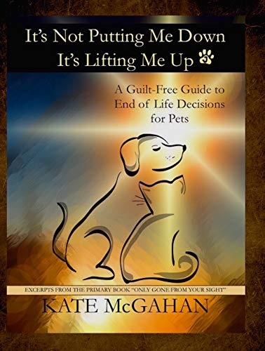 It's Not Putting Me Down It's Lifting Me Up: A Guilt Free Guide to End of Life Decisions for Pets by [Kate McGahan]