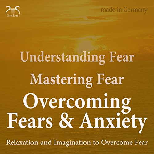 Understanding Fear - Mastering Fear - Overcoming Fears & Anxiety cover art
