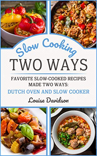 Slow Cooking Two Ways: Favorite Slow-Cooked Recipes Made Two Ways: Dutch Oven and Slow Cooker