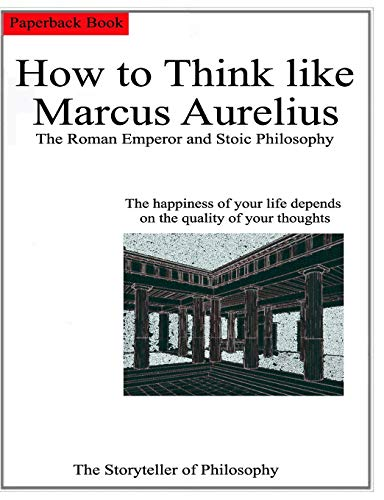 How to Think like Marcus Aurelius.: The Roman Emperor and Stoic Philosophy.