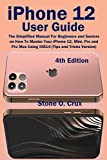 iPhone 12 User Guide: The Simplified Manual For Beginners and Seniors on How To Master Your iPhone 12, Mini, Pro and Pro Max Using iOS14 (Tips and Tricks Version) 4th Edition