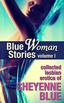 Blue Woman Stories Volume 1: Collected lesbian erotica of Cheyenne Blue by [Cheyenne Blue]