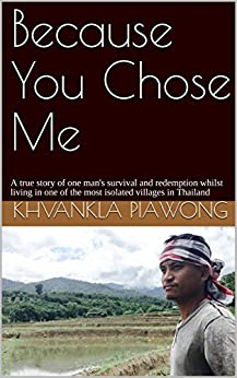 Because You Chose Me: A true story of one man's survival and redemption whilst living in one of the most isolated villages in Thailand by [Kwanklar Piawong, Karis Malone]